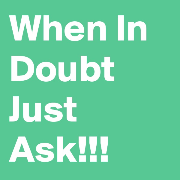 When In Doubt Just Ask!!!