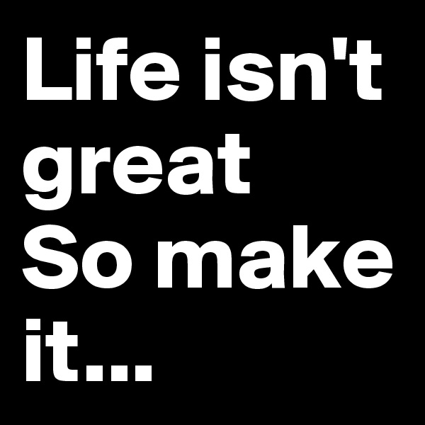 Life isn't great So make it...
