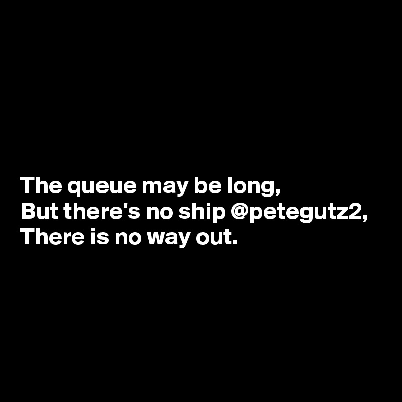 The queue may be long, But there's no ship @petegutz2, There is no way out.