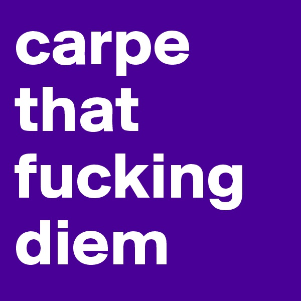 carpe that fucking diem