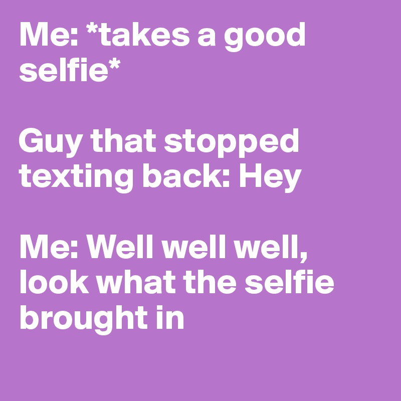 Me: *takes a good selfie*  Guy that stopped texting back: Hey  Me: Well well well, look what the selfie brought in
