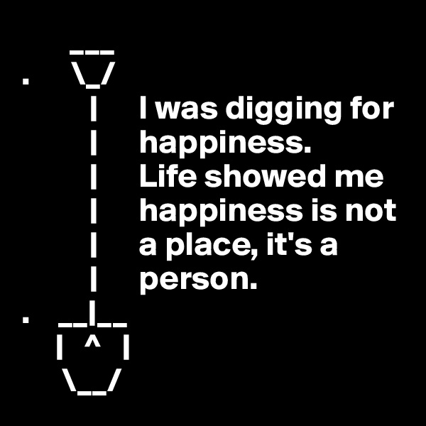 ___  .      \_/           |      I was digging for                |      happiness.                |      Life showed me           |      happiness is not           |      a place, it's a           |      person. .    __|__      |   ^   |       \__/