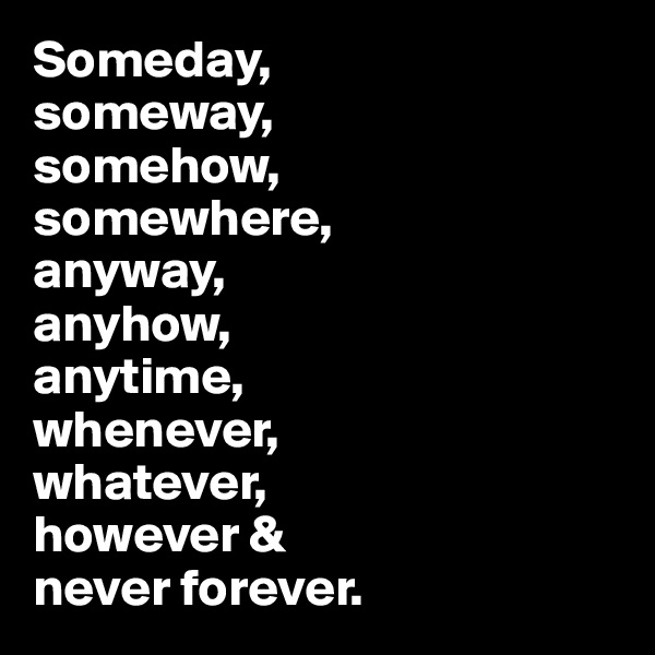 Someday,  someway,  somehow,  somewhere, anyway,  anyhow,  anytime,  whenever,  whatever,  however &  never forever.