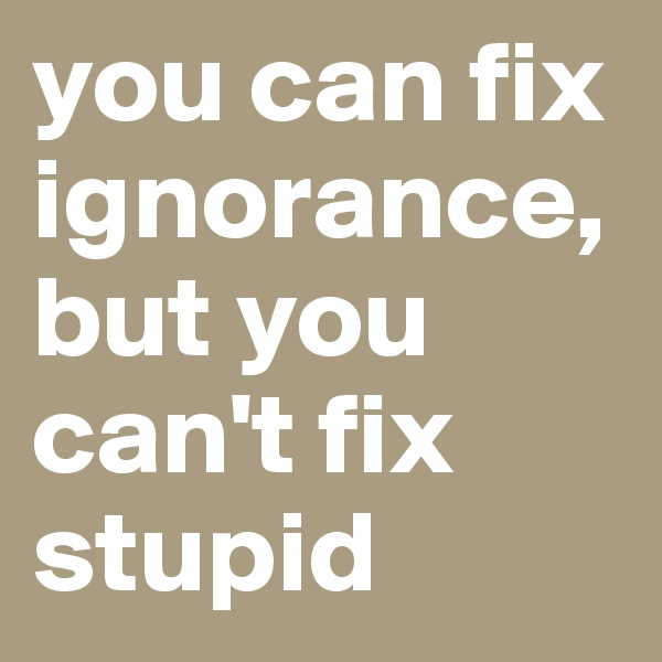 you can fix ignorance, but you can't fix stupid