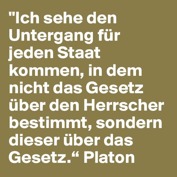 """""""Ich sehe den Untergang für jeden Staat kommen, in dem nicht das Gesetz über den Herrscher bestimmt, sondern dieser über das Gesetz."""" Platon"""