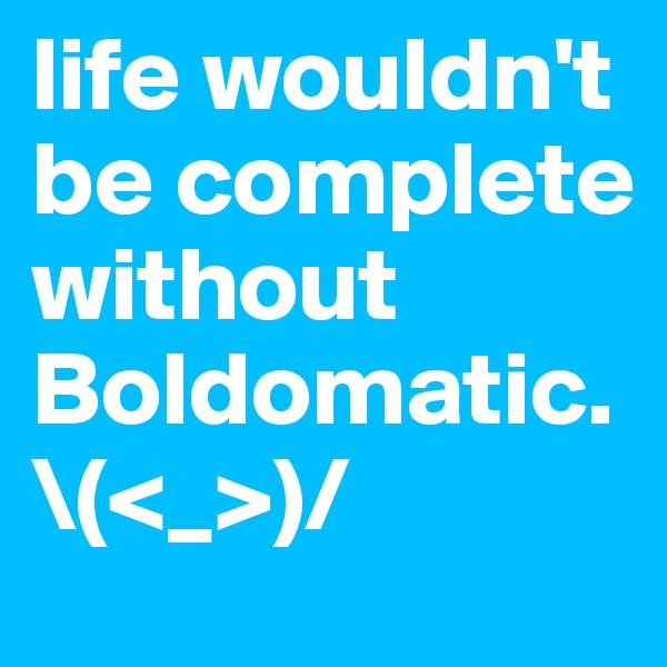 life wouldn't be complete without Boldomatic. \(<_>)/
