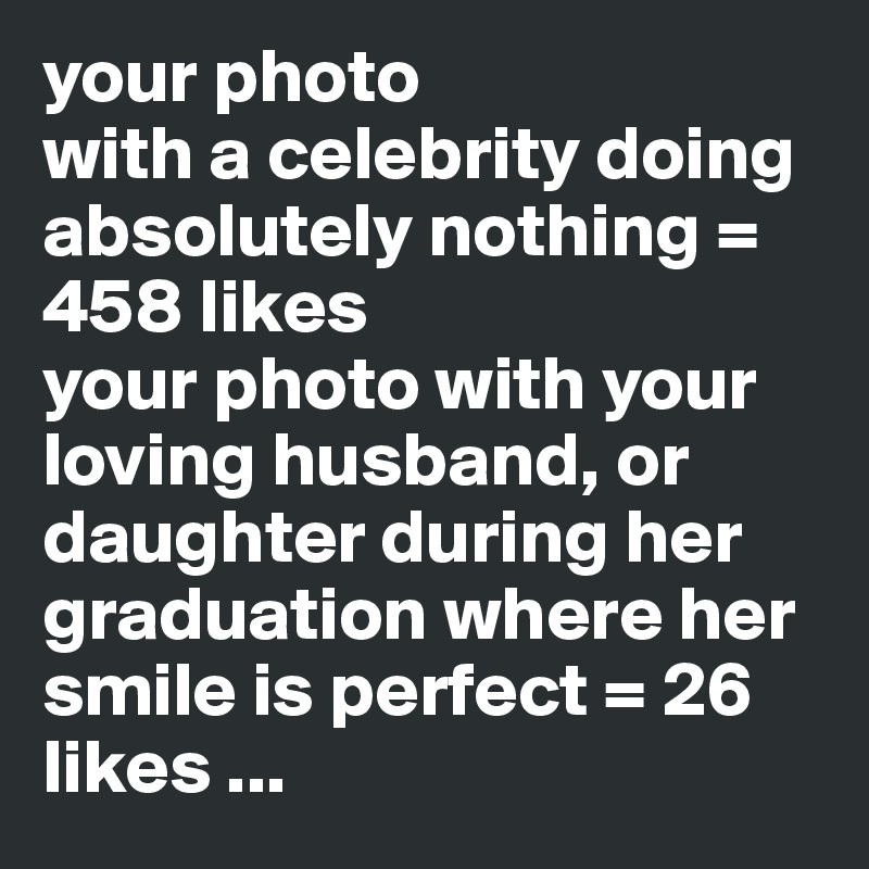 your photo with a celebrity doing absolutely nothing = 458 likes your photo with your loving husband, or daughter during her graduation where her smile is perfect = 26 likes ...