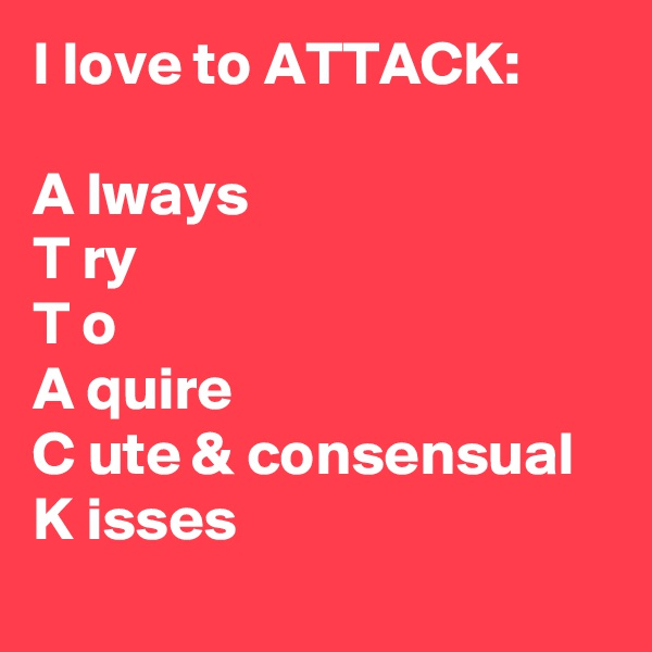 I love to ATTACK:  A lways  T ry  T o A quire  C ute & consensual  K isses