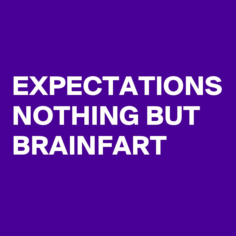 EXPECTATIONS NOTHING BUT BRAINFART