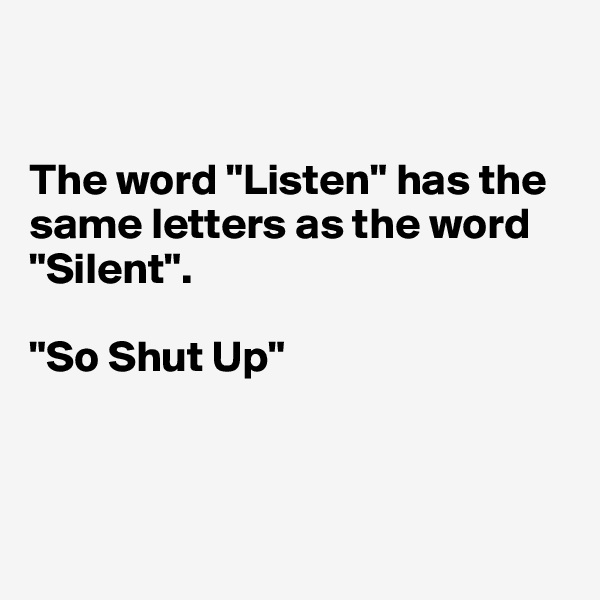 "The word ""Listen"" has the same letters as the word ""Silent"".  ""So Shut Up"""