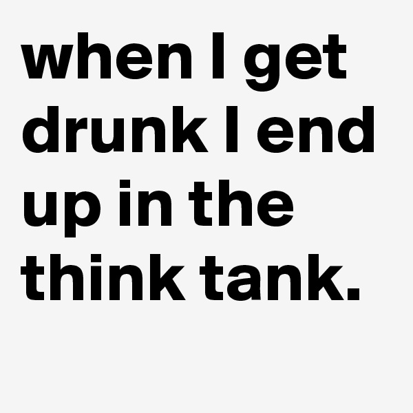 when I get drunk I end up in the think tank.