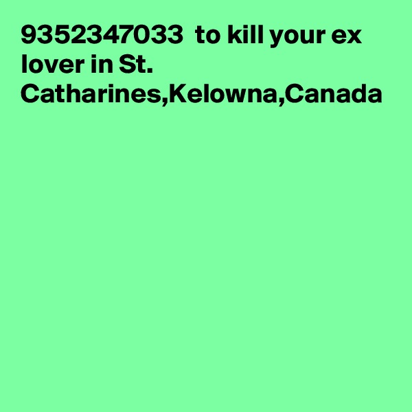 9352347033  to kill your ex lover in St. Catharines,Kelowna,Canada