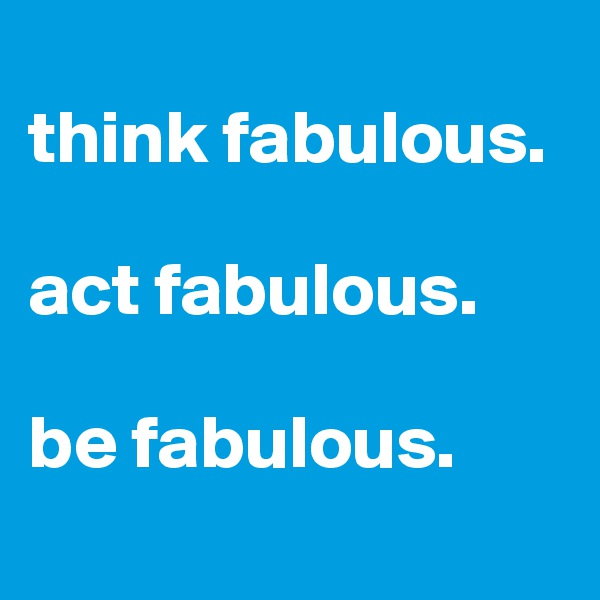 think fabulous.  act fabulous.  be fabulous.