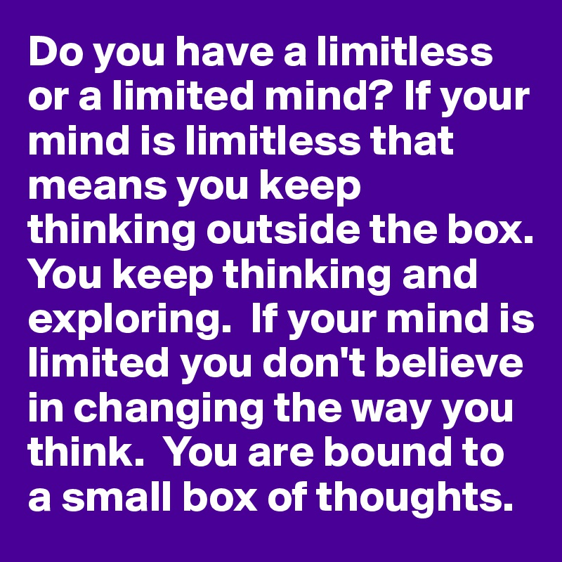 Do you have a limitless or a limited mind? If your mind is limitless that means you keep thinking outside the box.  You keep thinking and exploring.  If your mind is limited you don't believe in changing the way you think.  You are bound to a small box of thoughts.