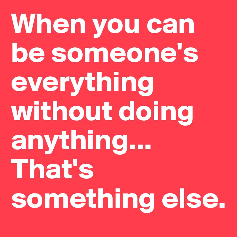 When you can be someone's everything without doing anything... That's something else.