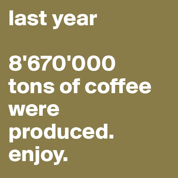 last year  8'670'000  tons of coffee were produced. enjoy.