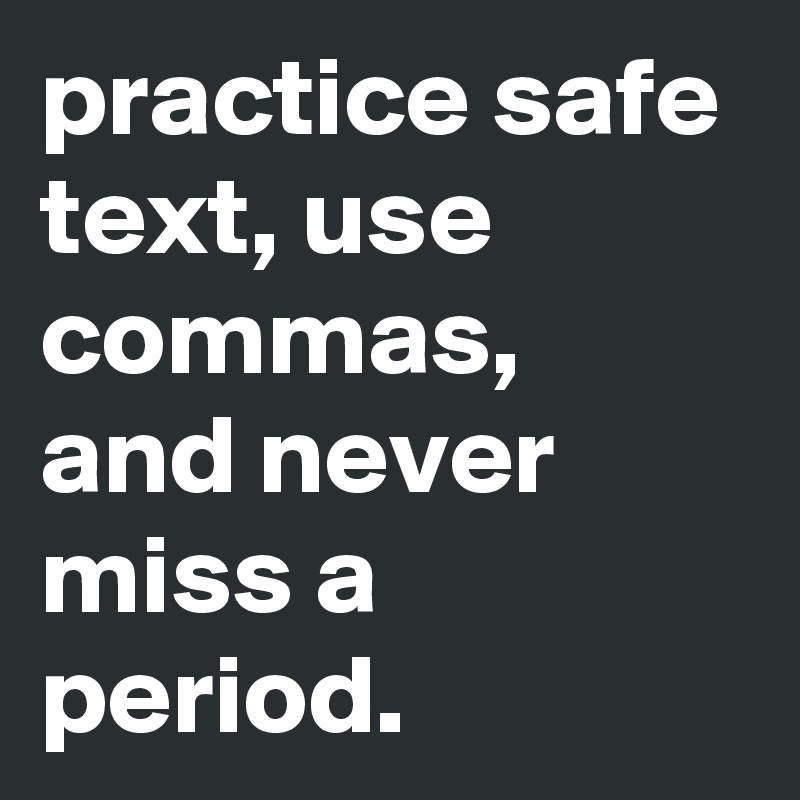 practice safe text, use commas, and never miss a period.