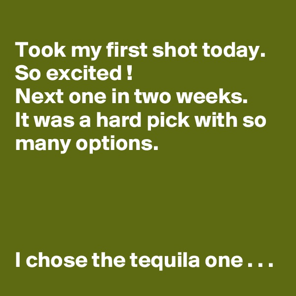 Took my first shot today. So excited ! Next one in two weeks. It was a hard pick with so many options.     I chose the tequila one . . .