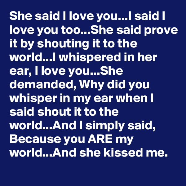 She said I love you...I said I love you too...She said prove it by shouting it to the world...I whispered in her ear, I love you...She demanded, Why did you whisper in my ear when I said shout it to the world...And I simply said, Because you ARE my world...And she kissed me.