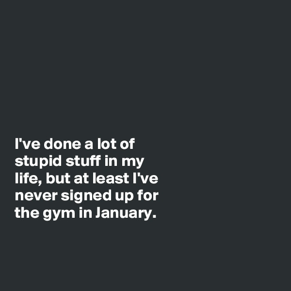 I've done a lot of stupid stuff in my life, but at least I've never signed up for the gym in January.