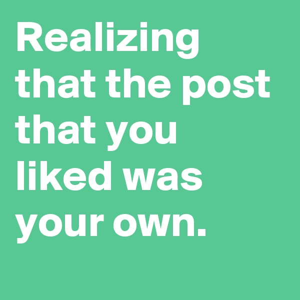 Realizing that the post that you liked was your own.