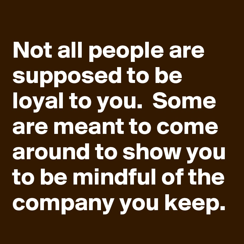 Not all people are supposed to be loyal to you.  Some are meant to come around to show you to be mindful of the company you keep.