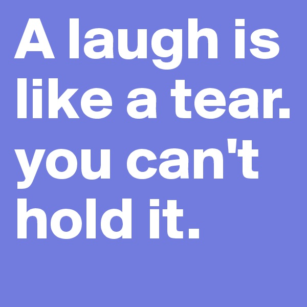A laugh is like a tear. you can't hold it.