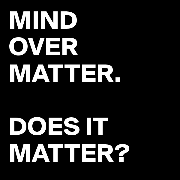 MIND OVER MATTER.  DOES IT MATTER?