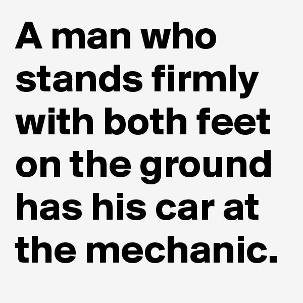 A man who stands firmly with both feet on the ground has his car at the mechanic.