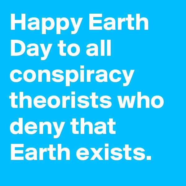 Happy Earth Day to all conspiracy theorists who deny that Earth exists.