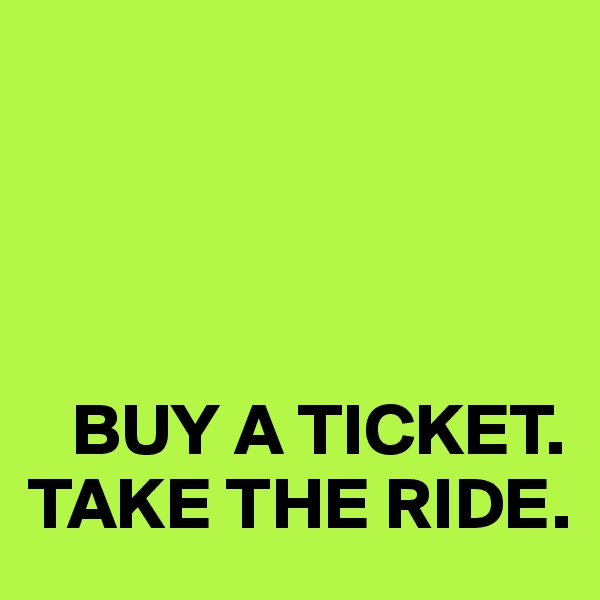 BUY A TICKET. TAKE THE RIDE.