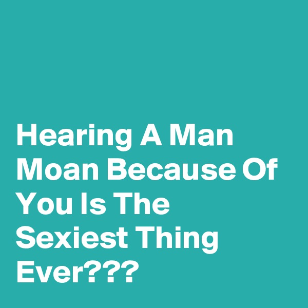 Hearing A Man Moan Because Of You Is The Sexiest Thing Ever???