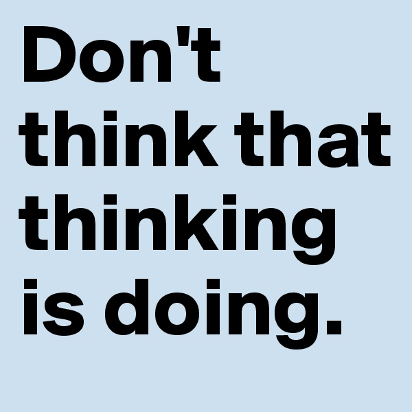 Don't think that thinking is doing.