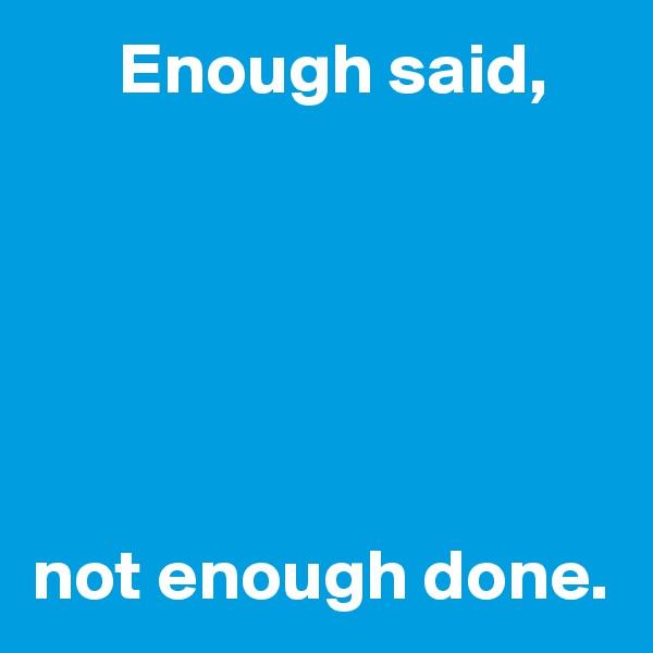 Enough said,       not enough done.