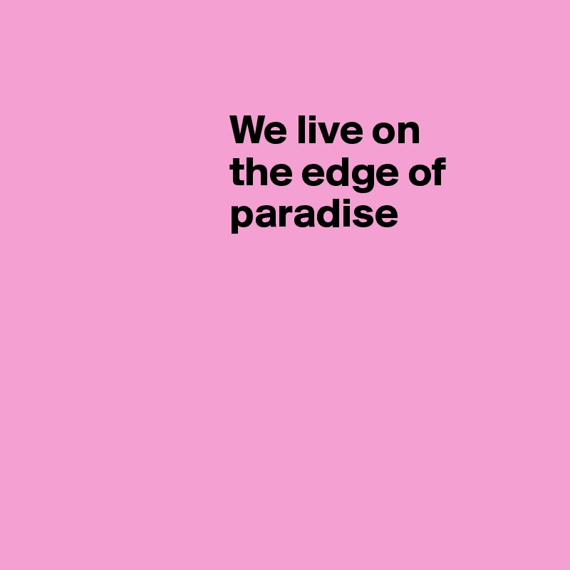 We live on                            the edge of                            paradise