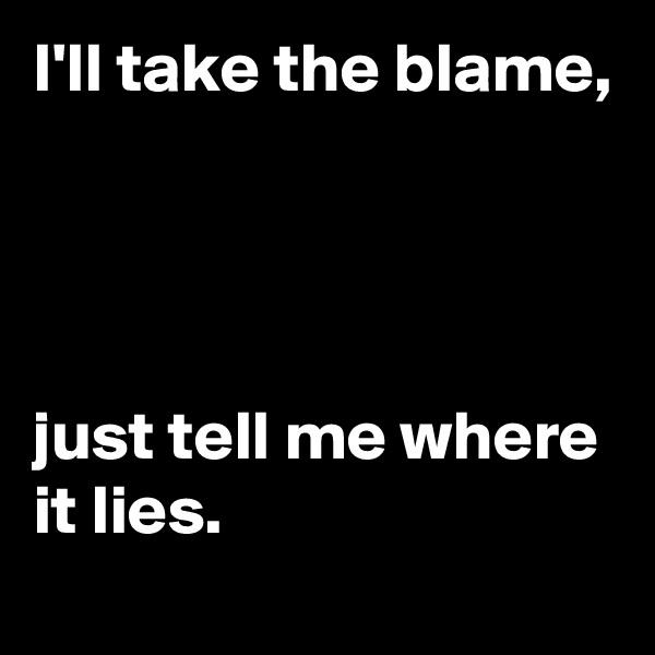 I'll take the blame,     just tell me where it lies.