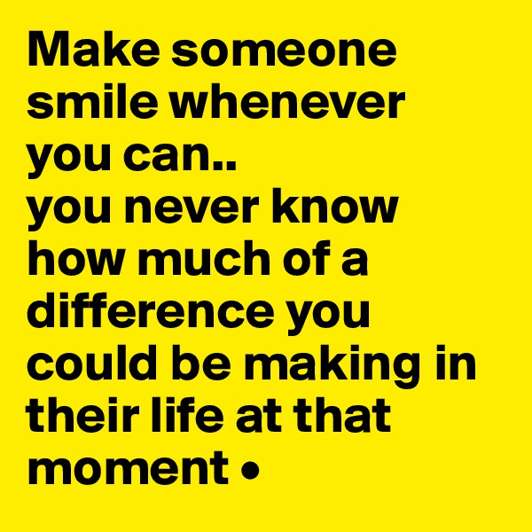 Make someone smile whenever you can.. you never know how much of a difference you could be making in their life at that moment •