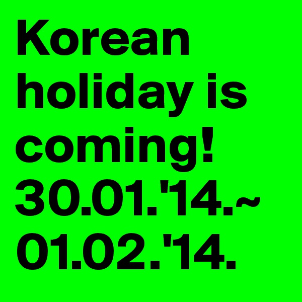 Korean holiday is coming! 30.01.'14.~01.02.'14.
