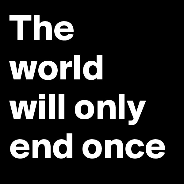 The world will only end once
