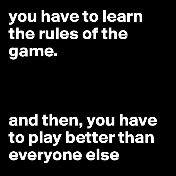 you have to learn the rules of the game.     and then, you have to play better than everyone else