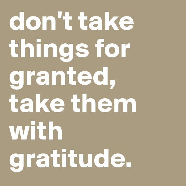 don't take things for granted, take them with gratitude.