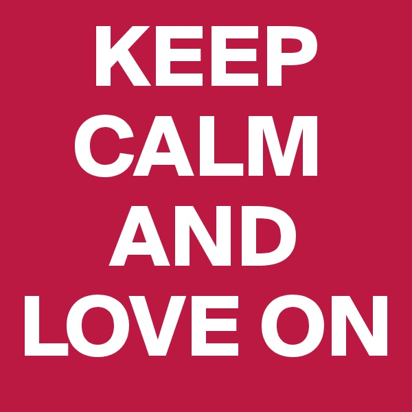 KEEP    CALM      AND LOVE ON