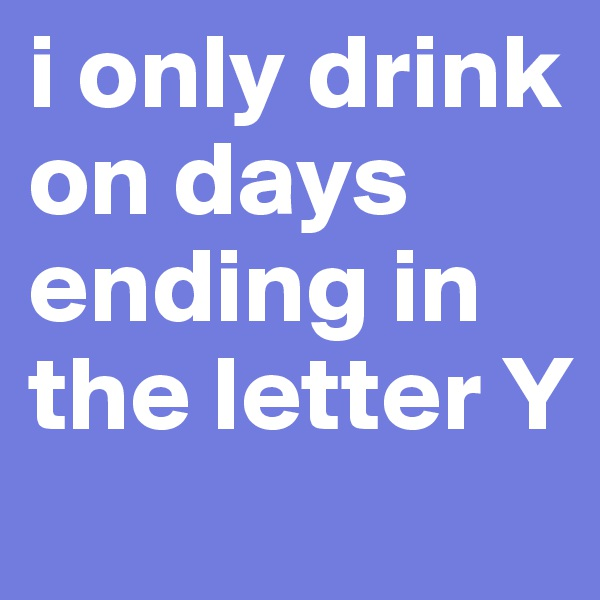 i only drink on days ending in the letter Y