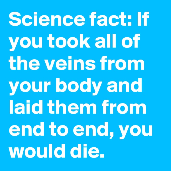 Science fact: If you took all of the veins from your body and laid them from end to end, you would die.