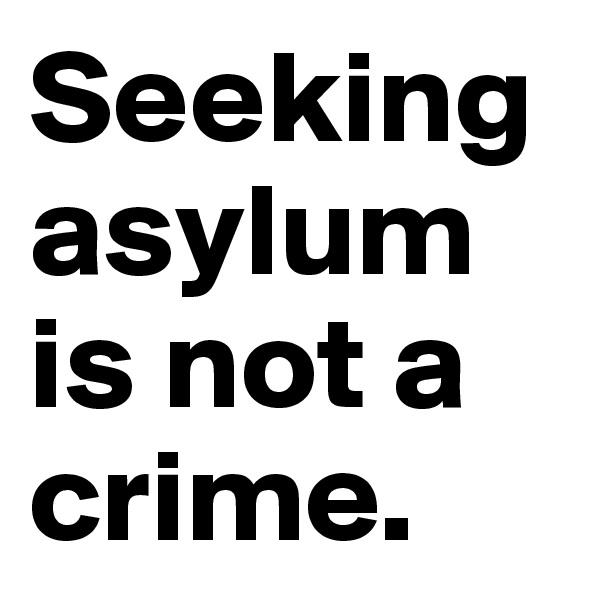 Seeking asylum is not a crime.