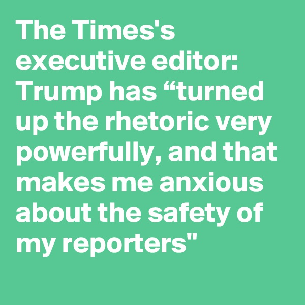 "The Times's executive editor: Trump has ""turned up the rhetoric very powerfully, and that makes me anxious about the safety of my reporters"""
