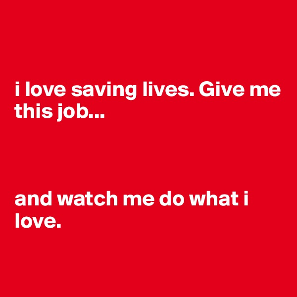 i love saving lives. Give me this job...    and watch me do what i love.