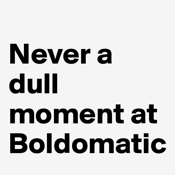 Never a dull moment at Boldomatic