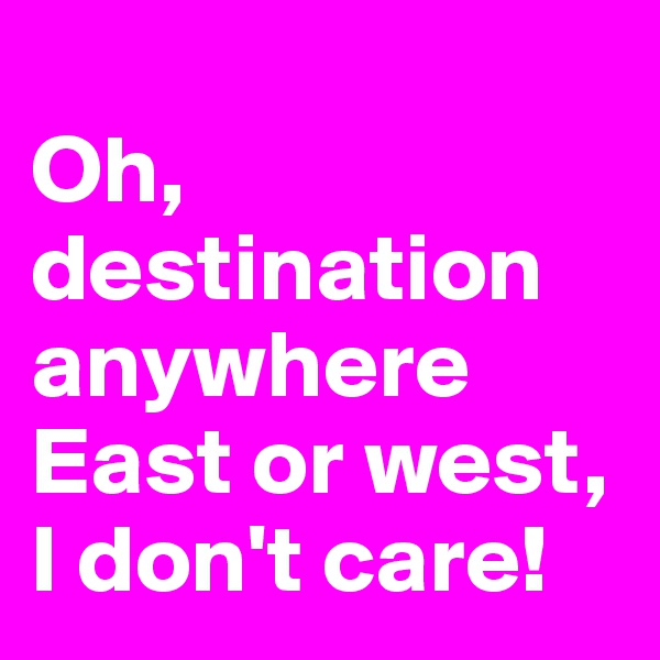 Oh, destination anywhere East or west, I don't care!