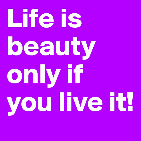 Life is beauty only if you live it!